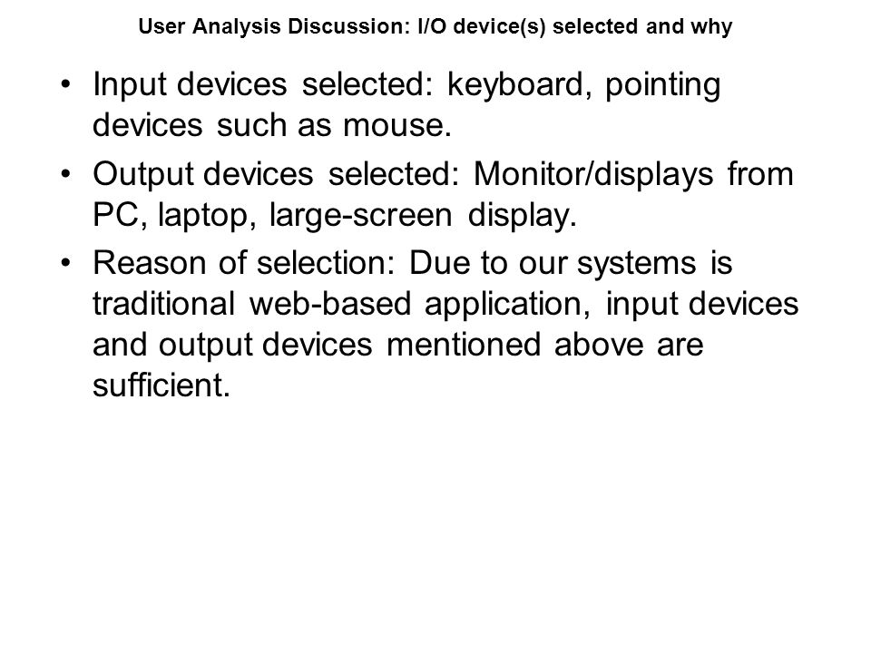 User Analysis Discussion: I/O device(s) selected and why Input devices selected: keyboard, pointing devices such as mouse. Output devices selected: Mo