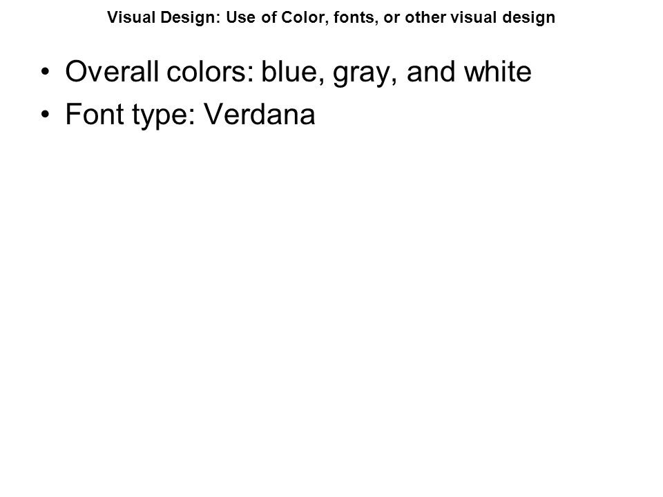 Visual Design: Use of Color, fonts, or other visual design Overall colors: blue, gray, and white Font type: Verdana