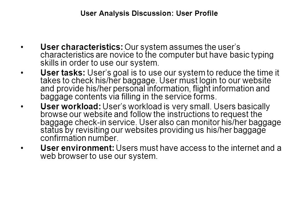 User Analysis Discussion: User Profile User characteristics: Our system assumes the users characteristics are novice to the computer but have basic ty