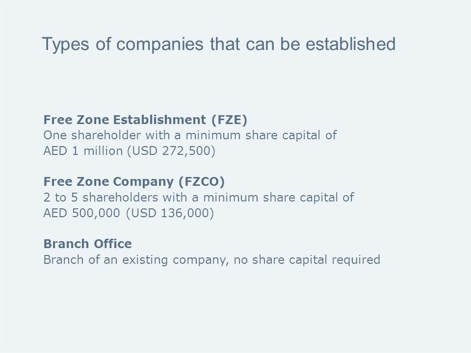 Types of companies that can be established Free Zone Establishment (FZE) One shareholder with a minimum share capital of AED 1 million (USD 272,500) Free Zone Company (FZCO) 2 to 5 shareholders with a minimum share capital of AED 500,000 (USD 136,000) Branch Office Branch of an existing company, no share capital required