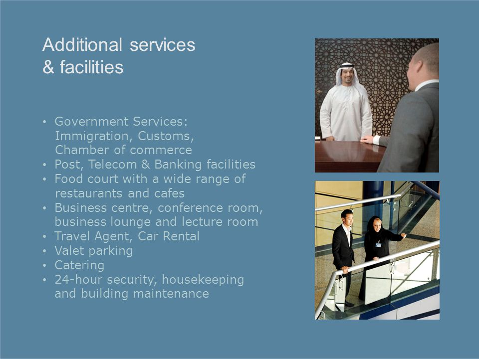 Government Services: Immigration, Customs, Chamber of commerce Post, Telecom & Banking facilities Food court with a wide range of restaurants and cafes Business centre, conference room, business lounge and lecture room Travel Agent, Car Rental Valet parking Catering 24-hour security, housekeeping and building maintenance Additional services & facilities