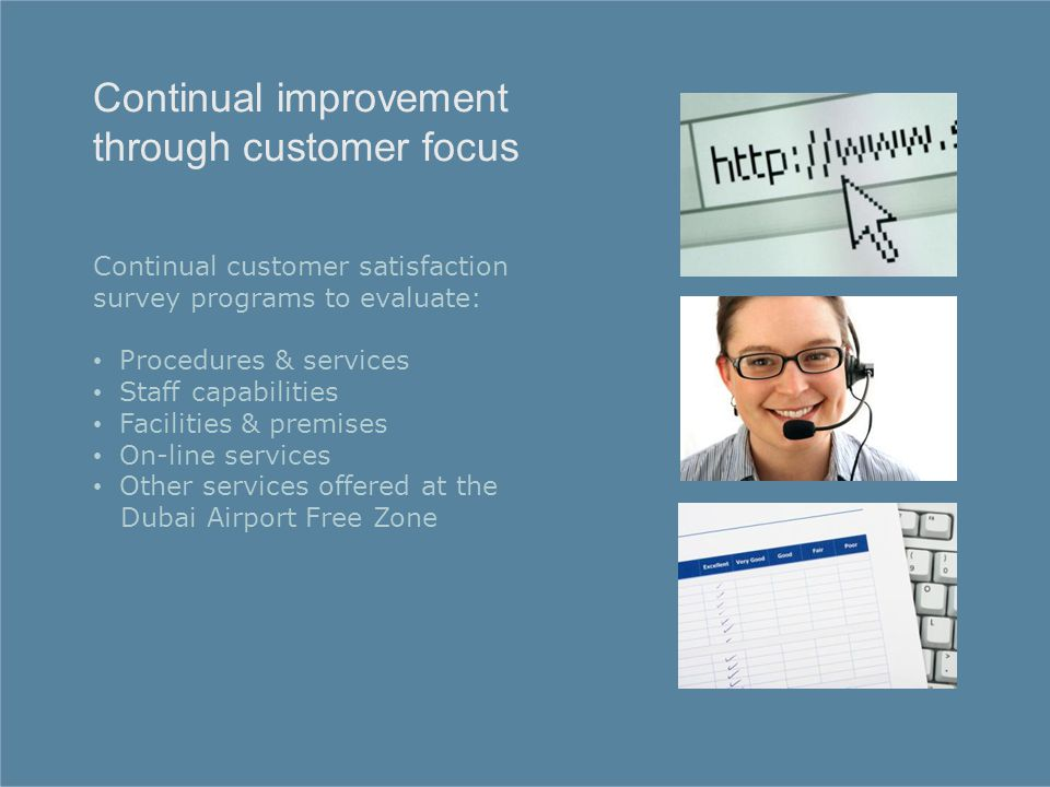 Continual customer satisfaction survey programs to evaluate: Procedures & services Staff capabilities Facilities & premises On-line services Other services offered at the Dubai Airport Free Zone Continual improvement through customer focus