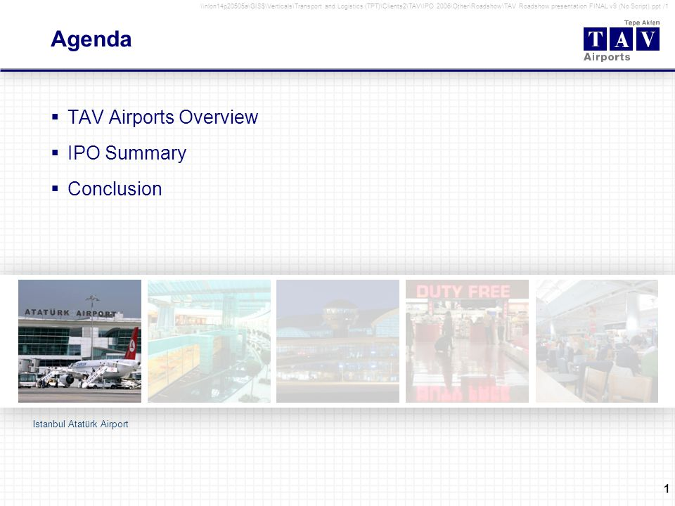 1 \\nlon14p20505a\GIS$\Verticals\Transport and Logistics (TPT)\Clients2\TAV\IPO 2006\Other\Roadshow\TAV Roadshow presentation FINAL v9 (No Script).ppt /1 Agenda TAV Airports Overview IPO Summary Conclusion Istanbul Atatürk Airport