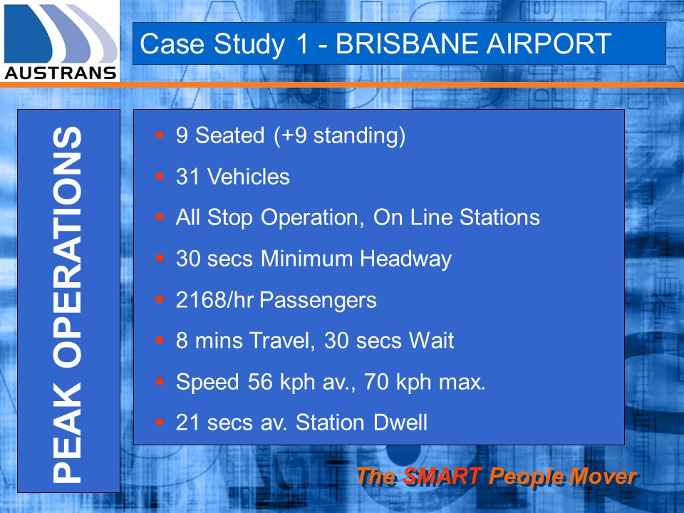 Case Study 1 - BRISBANE AIRPORT The SMART People Mover PEAK OPERATIONS 9 Seated (+9 standing) 31 Vehicles All Stop Operation, On Line Stations 30 secs