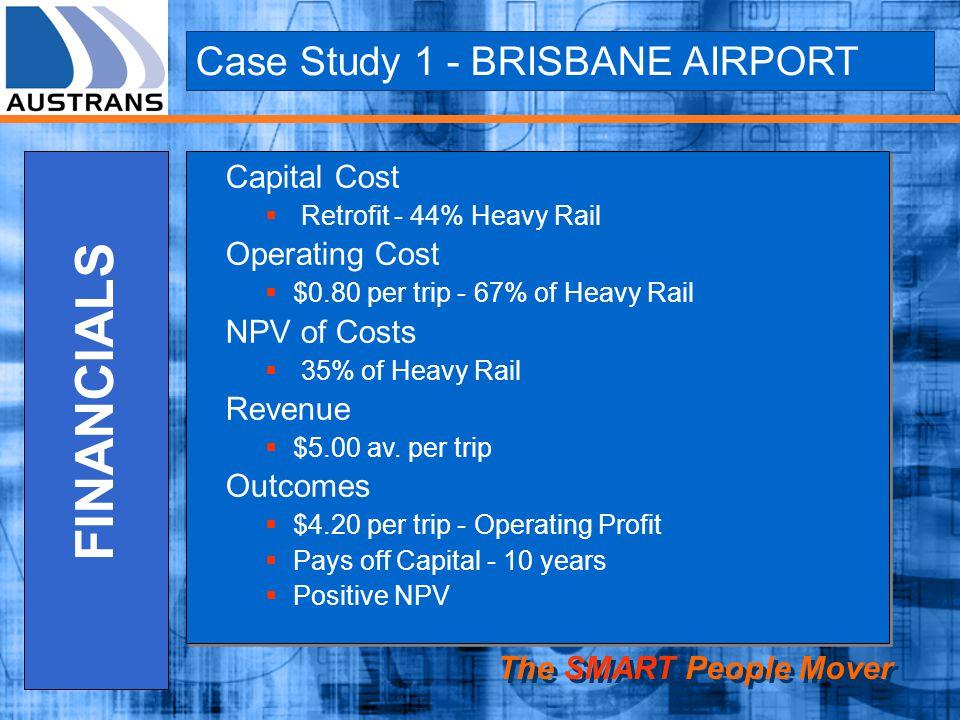 Case Study 1 - BRISBANE AIRPORT The SMART People Mover FINANCIALS Capital Cost Retrofit - 44% Heavy Rail Operating Cost $0.80 per trip - 67% of Heavy Rail NPV of Costs 35% of Heavy Rail Revenue $5.00 av.