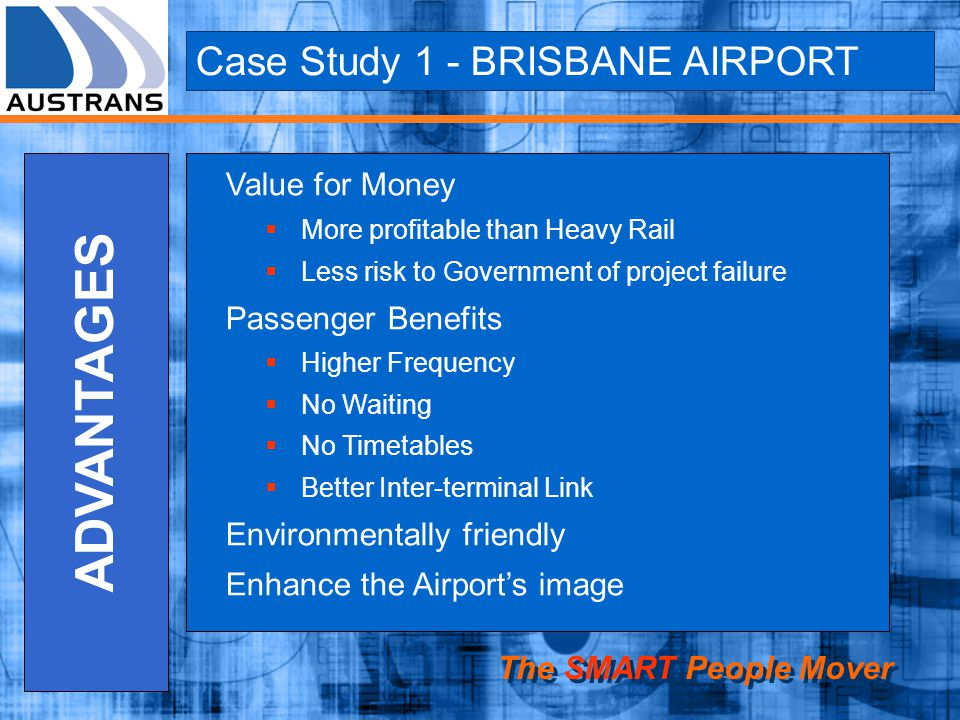 Case Study 1 - BRISBANE AIRPORT The SMART People Mover ADVANTAGES Value for Money More profitable than Heavy Rail Less risk to Government of project failure Passenger Benefits Higher Frequency No Waiting No Timetables Better Inter-terminal Link Environmentally friendly Enhance the Airports image
