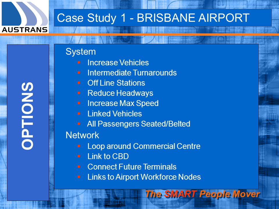 Case Study 1 - BRISBANE AIRPORT The SMART People Mover OPTIONS System Increase Vehicles Intermediate Turnarounds Off Line Stations Reduce Headways Inc
