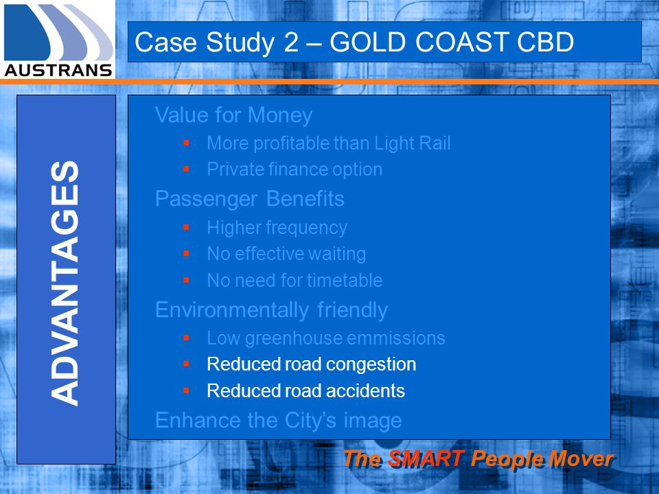 Case Study 2 – GOLD COAST CBD The SMART People Mover ADVANTAGES Value for Money More profitable than Light Rail Private finance option Passenger Benef