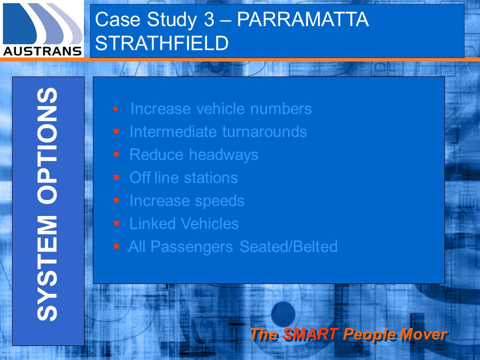 The SMART People Mover SYSTEM OPTIONS Increase vehicle numbers Intermediate turnarounds Reduce headways Off line stations Increase speeds Linked Vehicles All Passengers Seated/Belted Case Study 3 – PARRAMATTA STRATHFIELD