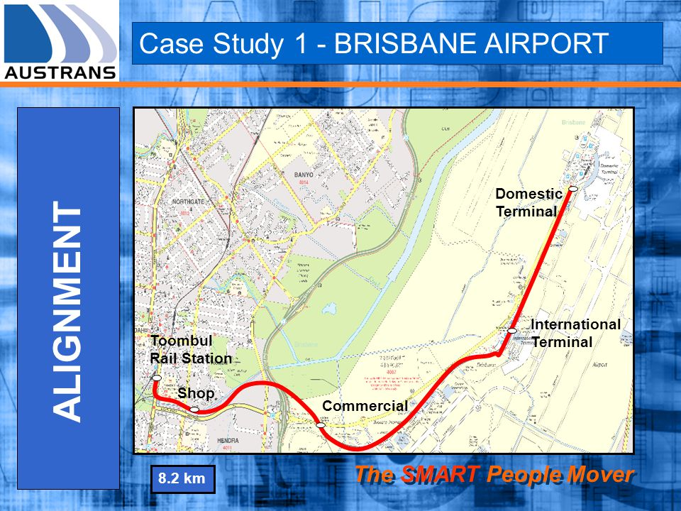 Toombul Rail Station Shop Commercial International Terminal Domestic Terminal Case Study 1 - BRISBANE AIRPORT The SMART People Mover ALIGNMENT 8.2 km