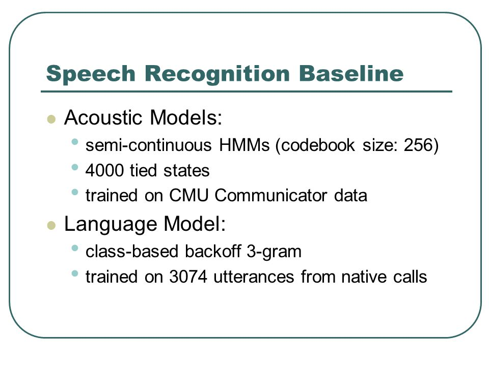 Speech Recognition Baseline Acoustic Models: semi-continuous HMMs (codebook size: 256) 4000 tied states trained on CMU Communicator data Language Model: class-based backoff 3-gram trained on 3074 utterances from native calls