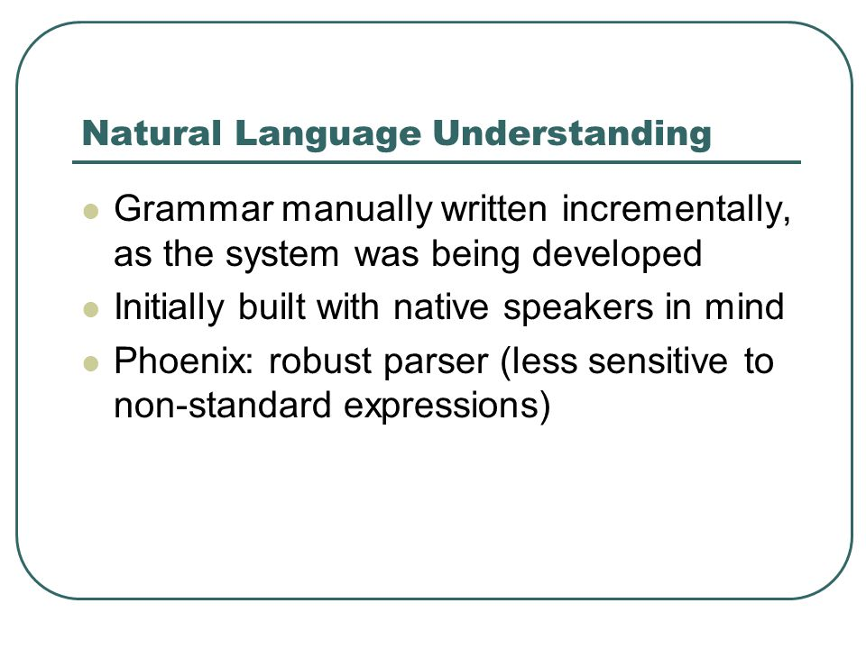 Natural Language Understanding Grammar manually written incrementally, as the system was being developed Initially built with native speakers in mind Phoenix: robust parser (less sensitive to non-standard expressions)
