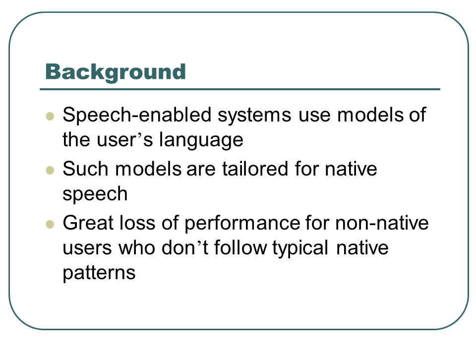 Background Speech-enabled systems use models of the user s language Such models are tailored for native speech Great loss of performance for non-native users who don t follow typical native patterns