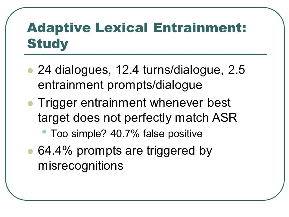 Adaptive Lexical Entrainment: Study 24 dialogues, 12.4 turns/dialogue, 2.5 entrainment prompts/dialogue Trigger entrainment whenever best target does not perfectly match ASR Too simple.