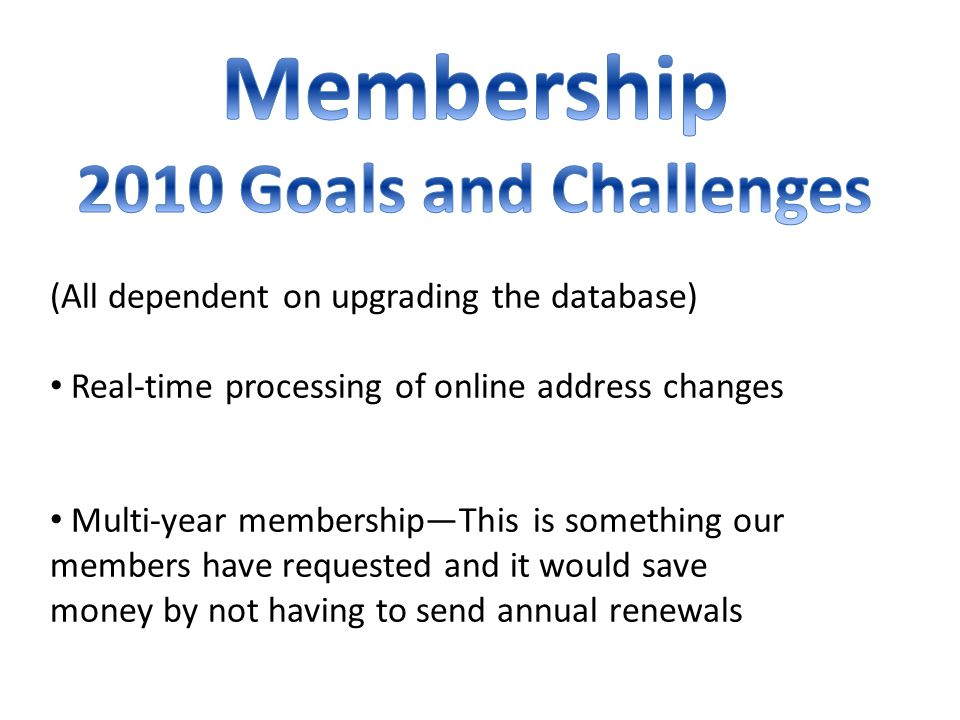 (All dependent on upgrading the database) Real-time processing of online address changes Multi-year membershipThis is something our members have requested and it would save money by not having to send annual renewals