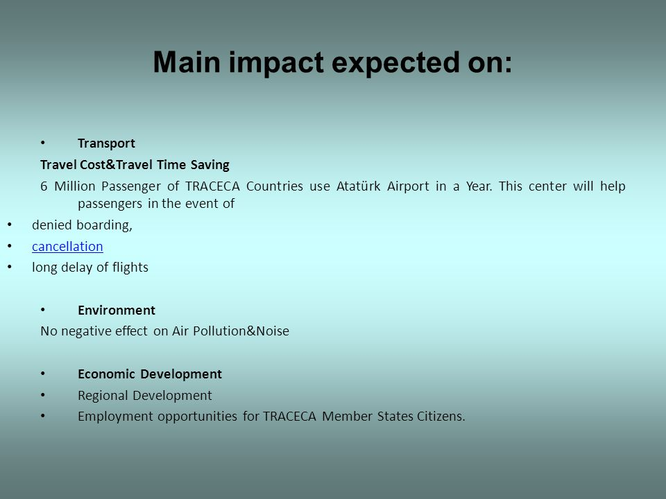 Main impact expected on: Transport Travel Cost&Travel Time Saving 6 Million Passenger of TRACECA Countries use Atatürk Airport in a Year. This center
