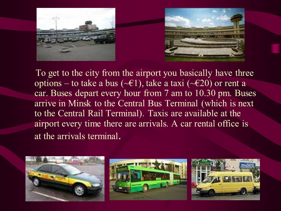 To get to the city from the airport you basically have three options – to take a bus (~1), take a taxi (~20) or rent a car.