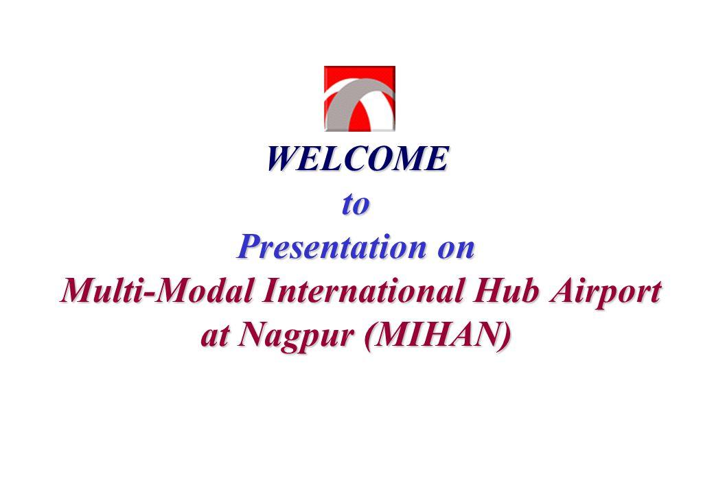 WELCOME to Presentation on Multi-Modal International Hub Airport at Nagpur (MIHAN)