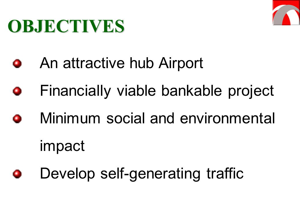 An attractive hub Airport Financially viable bankable project Minimum social and environmental impact Develop self-generating traffic OBJECTIVES