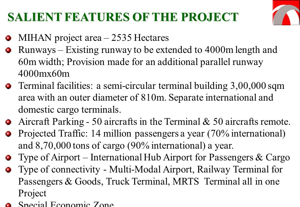 MIHAN project area – 2535 Hectares Runways – Existing runway to be extended to 4000m length and 60m width; Provision made for an additional parallel runway 4000mx60m Terminal facilities: a semi-circular terminal building 3,00,000 sqm area with an outer diameter of 810m.