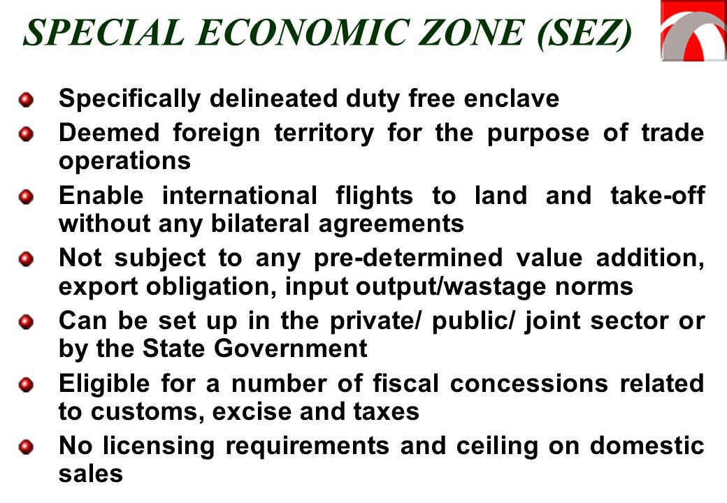 SPECIAL ECONOMIC ZONE (SEZ) Specifically delineated duty free enclave Deemed foreign territory for the purpose of trade operations Enable international flights to land and take-off without any bilateral agreements Not subject to any pre-determined value addition, export obligation, input output/wastage norms Can be set up in the private/ public/ joint sector or by the State Government Eligible for a number of fiscal concessions related to customs, excise and taxes No licensing requirements and ceiling on domestic sales