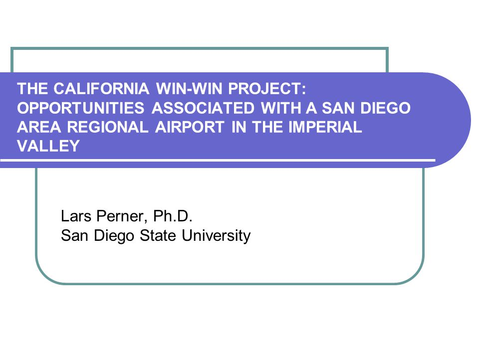 THE CALIFORNIA WIN-WIN PROJECT: OPPORTUNITIES ASSOCIATED WITH A SAN DIEGO AREA REGIONAL AIRPORT IN THE IMPERIAL VALLEY Lars Perner, Ph.D.