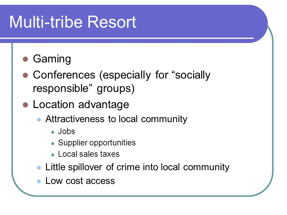Multi-tribe Resort Gaming Conferences (especially for socially responsible groups) Location advantage Attractiveness to local community Jobs Supplier opportunities Local sales taxes Little spillover of crime into local community Low cost access