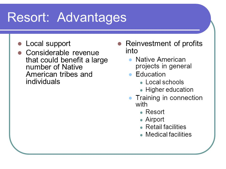 Resort: Advantages Local support Considerable revenue that could benefit a large number of Native American tribes and individuals Reinvestment of profits into Native American projects in general Education Local schools Higher education Training in connection with Resort Airport Retail facilities Medical facilities