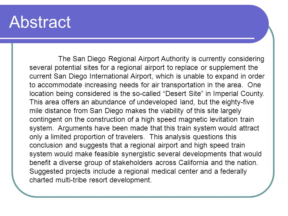 Abstract The San Diego Regional Airport Authority is currently considering several potential sites for a regional airport to replace or supplement the current San Diego International Airport, which is unable to expand in order to accommodate increasing needs for air transportation in the area.