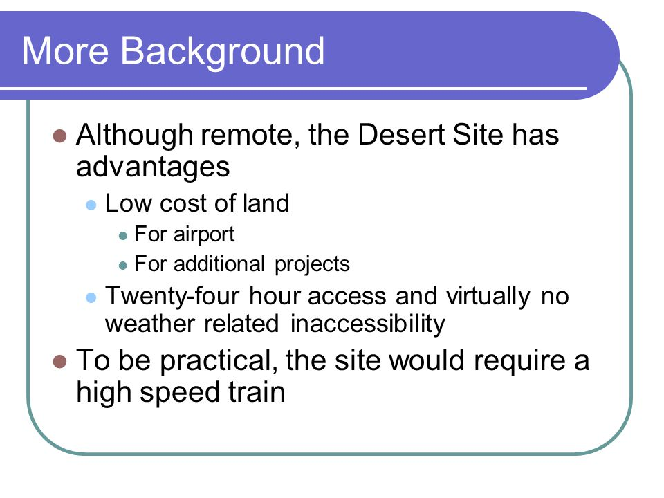 More Background Although remote, the Desert Site has advantages Low cost of land For airport For additional projects Twenty-four hour access and virtually no weather related inaccessibility To be practical, the site would require a high speed train