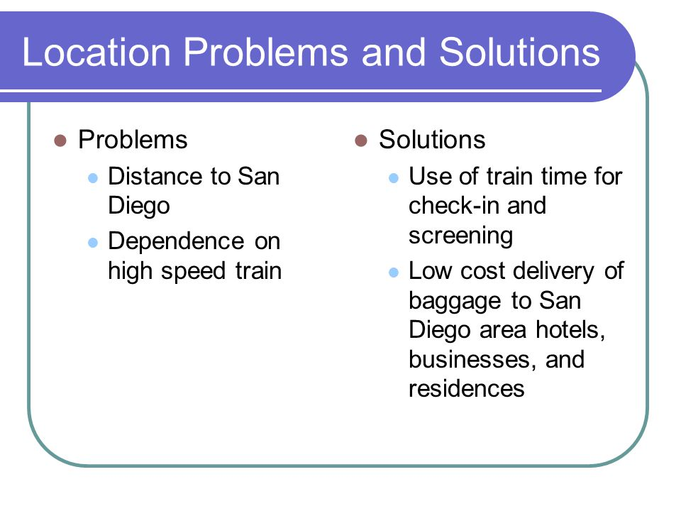 Location Problems and Solutions Problems Distance to San Diego Dependence on high speed train Solutions Use of train time for check-in and screening Low cost delivery of baggage to San Diego area hotels, businesses, and residences