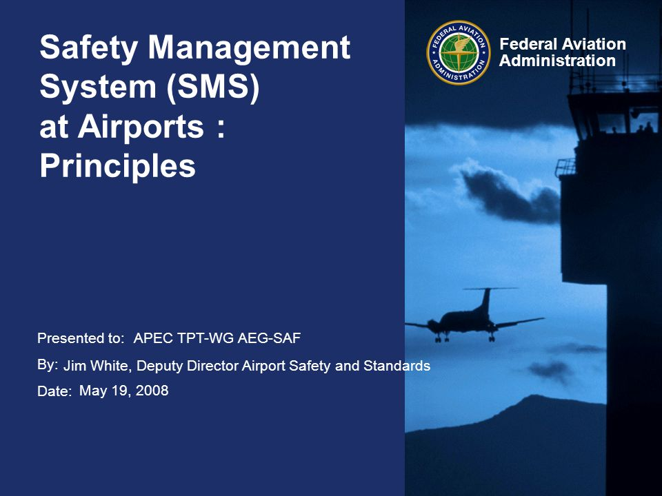 Presented to: By: Date: Federal Aviation Administration Safety Management System (SMS) at Airports : Principles APEC TPT-WG AEG-SAF Jim White, Deputy Director Airport Safety and Standards May 19, 2008