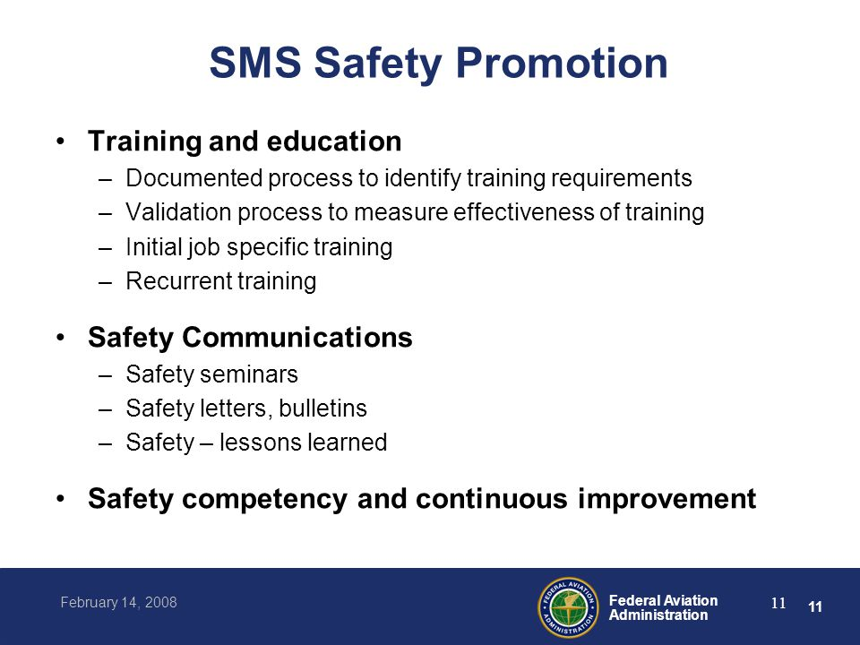 11 Federal Aviation Administration February 14, 2008 11 SMS Safety Promotion Training and education –Documented process to identify training requirements –Validation process to measure effectiveness of training –Initial job specific training –Recurrent training Safety Communications –Safety seminars –Safety letters, bulletins –Safety – lessons learned Safety competency and continuous improvement