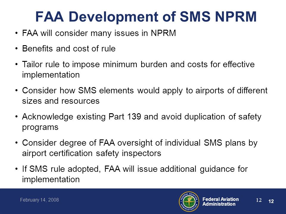 12 Federal Aviation Administration February 14, 2008 12 FAA Development of SMS NPRM FAA will consider many issues in NPRM Benefits and cost of rule Tailor rule to impose minimum burden and costs for effective implementation Consider how SMS elements would apply to airports of different sizes and resources Acknowledge existing Part 139 and avoid duplication of safety programs Consider degree of FAA oversight of individual SMS plans by airport certification safety inspectors If SMS rule adopted, FAA will issue additional guidance for implementation