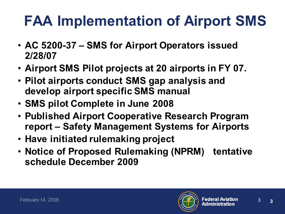 3 Federal Aviation Administration February 14, 2008 3 FAA Implementation of Airport SMS AC 5200-37 – SMS for Airport Operators issued 2/28/07 Airport SMS Pilot projects at 20 airports in FY 07.