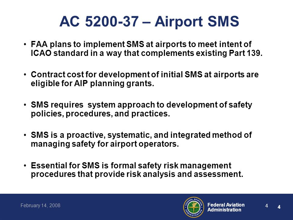 5 Federal Aviation Administration February 14, 2008 5 SMS Safety Policy Commitment of senior management to implement SMS Commitment to continual safety improvement Encourage employees to report safety issues without reprisal Commitment to provide necessary safety resources Commitment to make safety the highest priority