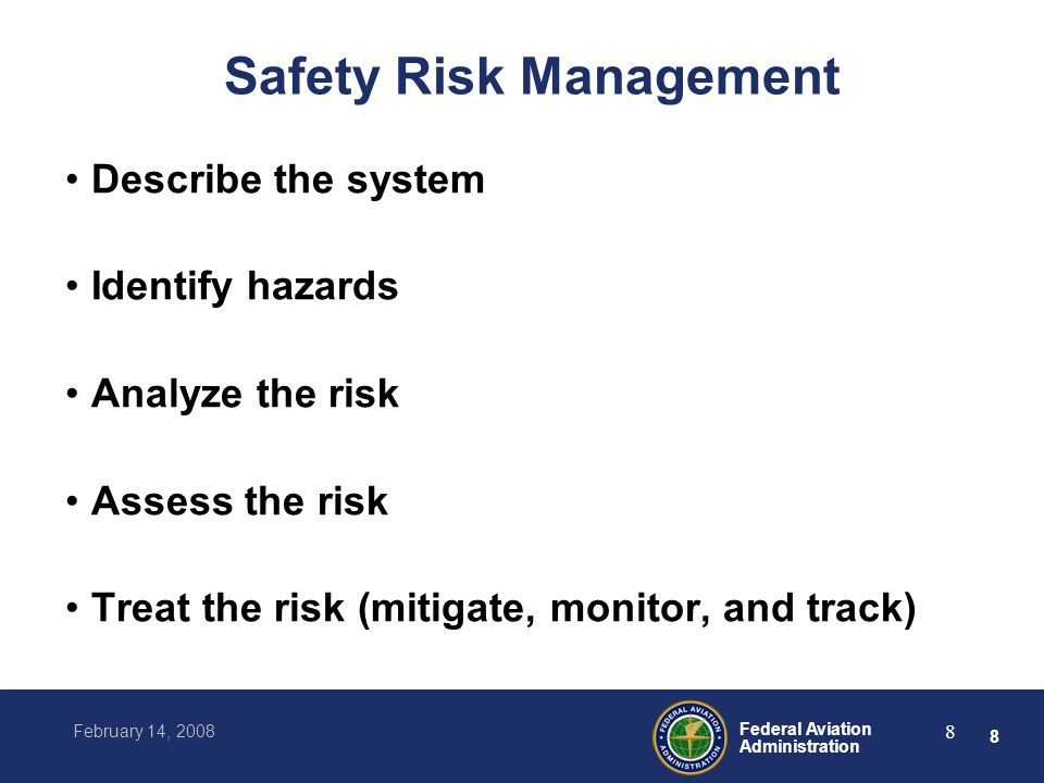 8 Federal Aviation Administration February 14, 2008 8 Safety Risk Management Describe the system Identify hazards Analyze the risk Assess the risk Treat the risk (mitigate, monitor, and track)