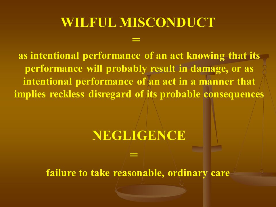 WILFUL MISCONDUCT NEGLIGENCE as intentional performance of an act knowing that its performance will probably result in damage, or as intentional performance of an act in a manner that implies reckless disregard of its probable consequences = failure to take reasonable, ordinary care =