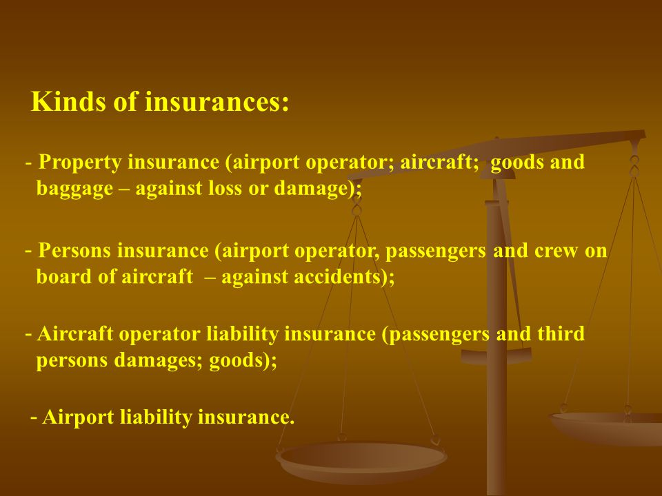 Kinds of insurances: - Property insurance (airport operator; aircraft; goods and baggage – against loss or damage); - Persons insurance (airport operator, passengers and crew on board of aircraft – against accidents); - Aircraft operator liability insurance (passengers and third persons damages; goods); - Airport liability insurance.