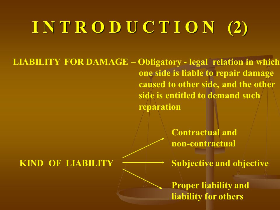 I N T R O D U C T I O N (2) LIABILITY FOR DAMAGE – Obligatory - legal relation in which one side is liable to repair damage caused to other side, and the other side is entitled to demand such reparation KIND OF LIABILITY Contractual and non-contractual Subjective and objective Proper liability and liability for others