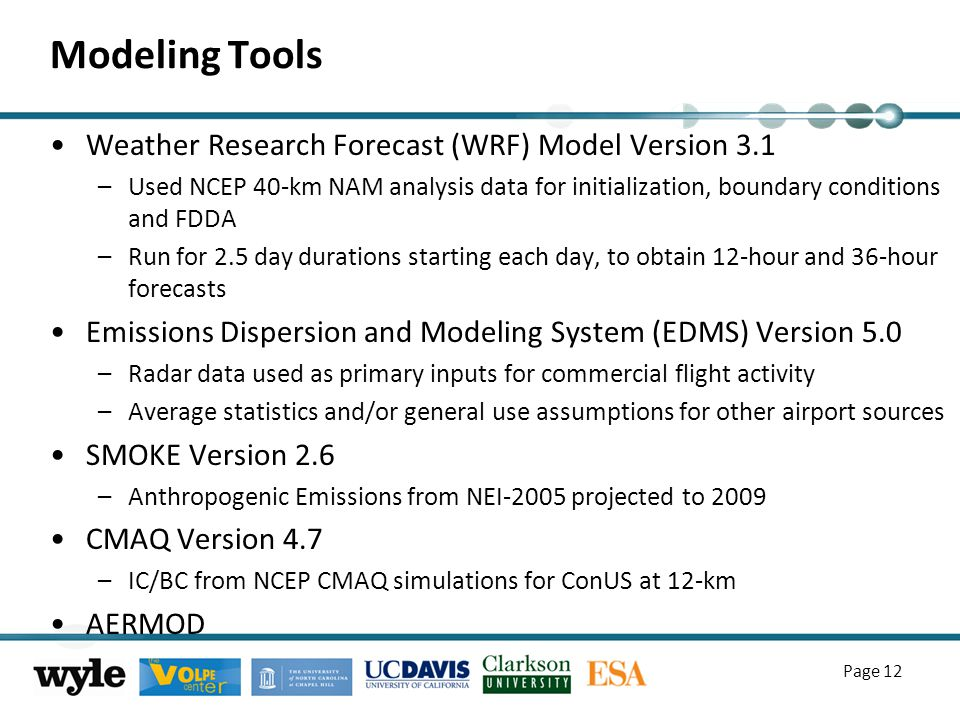 Modeling Tools Weather Research Forecast (WRF) Model Version 3.1 –Used NCEP 40-km NAM analysis data for initialization, boundary conditions and FDDA –Run for 2.5 day durations starting each day, to obtain 12-hour and 36-hour forecasts Emissions Dispersion and Modeling System (EDMS) Version 5.0 –Radar data used as primary inputs for commercial flight activity –Average statistics and/or general use assumptions for other airport sources SMOKE Version 2.6 –Anthropogenic Emissions from NEI-2005 projected to 2009 CMAQ Version 4.7 –IC/BC from NCEP CMAQ simulations for ConUS at 12-km AERMOD Page 12
