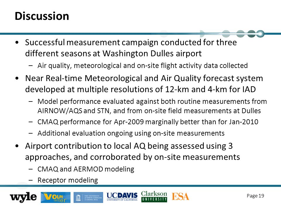 Discussion Successful measurement campaign conducted for three different seasons at Washington Dulles airport –Air quality, meteorological and on-site flight activity data collected Near Real-time Meteorological and Air Quality forecast system developed at multiple resolutions of 12-km and 4-km for IAD –Model performance evaluated against both routine measurements from AIRNOW/AQS and STN, and from on-site field measurements at Dulles –CMAQ performance for Apr-2009 marginally better than for Jan-2010 –Additional evaluation ongoing using on-site measurements Airport contribution to local AQ being assessed using 3 approaches, and corroborated by on-site measurements –CMAQ and AERMOD modeling –Receptor modeling Page 19
