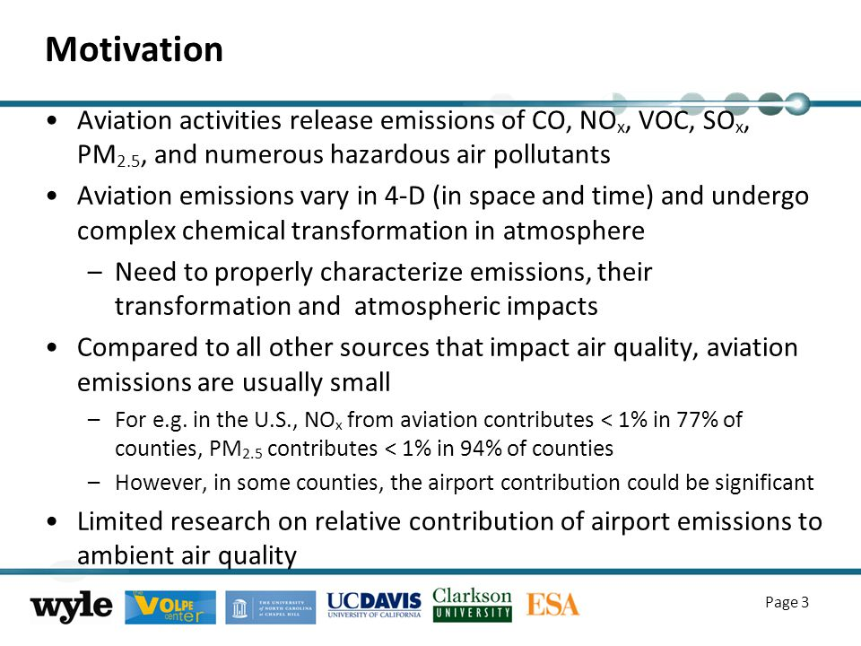 Motivation Aviation activities release emissions of CO, NO x, VOC, SO x, PM 2.5, and numerous hazardous air pollutants Aviation emissions vary in 4-D (in space and time) and undergo complex chemical transformation in atmosphere –Need to properly characterize emissions, their transformation and atmospheric impacts Compared to all other sources that impact air quality, aviation emissions are usually small –For e.g.