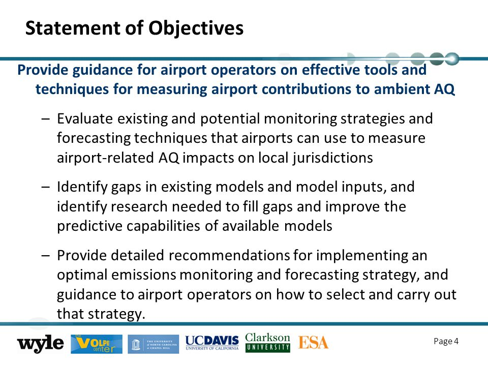 Page 4 Statement of Objectives Provide guidance for airport operators on effective tools and techniques for measuring airport contributions to ambient AQ –Evaluate existing and potential monitoring strategies and forecasting techniques that airports can use to measure airport-related AQ impacts on local jurisdictions –Identify gaps in existing models and model inputs, and identify research needed to fill gaps and improve the predictive capabilities of available models –Provide detailed recommendations for implementing an optimal emissions monitoring and forecasting strategy, and guidance to airport operators on how to select and carry out that strategy.