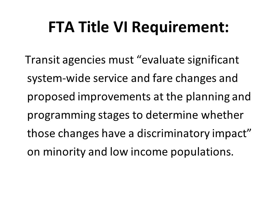 FTA Title VI Requirement: Transit agencies must evaluate significant system-wide service and fare changes and proposed improvements at the planning and programming stages to determine whether those changes have a discriminatory impact on minority and low income populations.