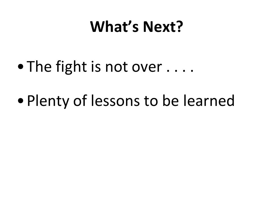 Whats Next? The fight is not over.... Plenty of lessons to be learned