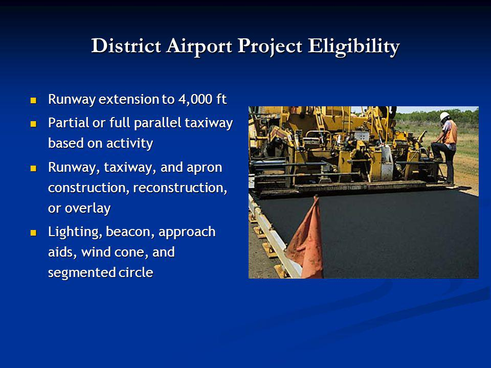 District Airport Project Eligibility Runway extension to 4,000 ft Runway extension to 4,000 ft Partial or full parallel taxiway based on activity Partial or full parallel taxiway based on activity Runway, taxiway, and apron construction, reconstruction, or overlay Runway, taxiway, and apron construction, reconstruction, or overlay Lighting, beacon, approach aids, wind cone, and segmented circle Lighting, beacon, approach aids, wind cone, and segmented circle