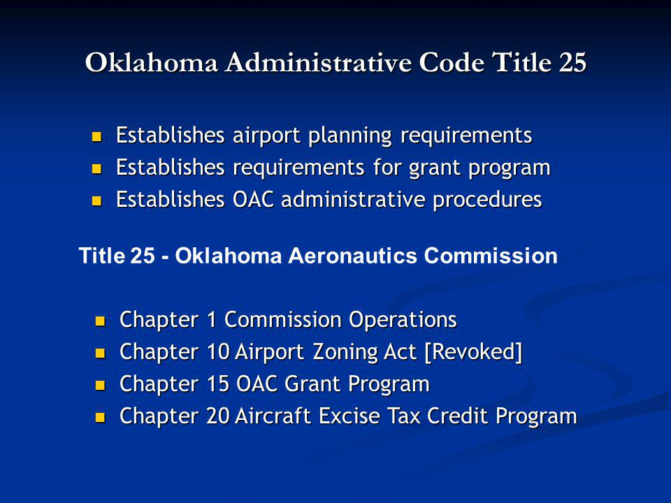 Oklahoma Administrative Code Title 25 Establishes airport planning requirements Establishes airport planning requirements Establishes requirements for grant program Establishes requirements for grant program Establishes OAC administrative procedures Establishes OAC administrative procedures Title 25 - Oklahoma Aeronautics Commission Chapter 1 Commission Operations Chapter 1 Commission Operations Chapter 10 Airport Zoning Act [Revoked] Chapter 10 Airport Zoning Act [Revoked] Chapter 15 OAC Grant Program Chapter 15 OAC Grant Program Chapter 20 Aircraft Excise Tax Credit Program Chapter 20 Aircraft Excise Tax Credit Program