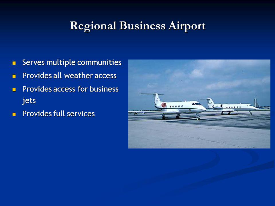 Regional Business Airport Serves multiple communities Serves multiple communities Provides all weather access Provides all weather access Provides access for business jets Provides access for business jets Provides full services Provides full services