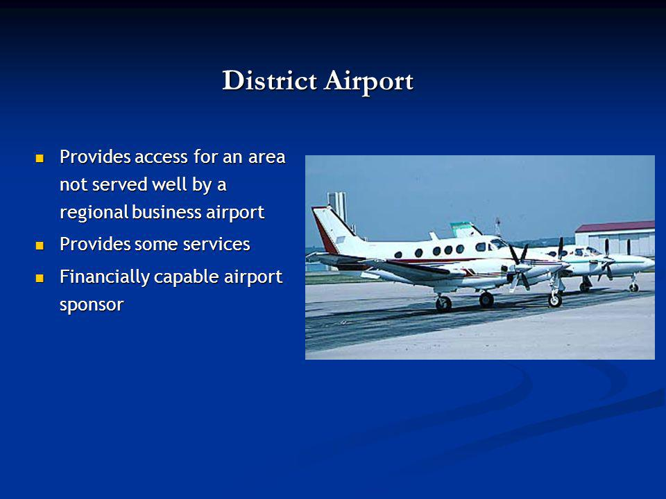 District Airport Provides access for an area not served well by a regional business airport Provides access for an area not served well by a regional business airport Provides some services Provides some services Financially capable airport sponsor Financially capable airport sponsor